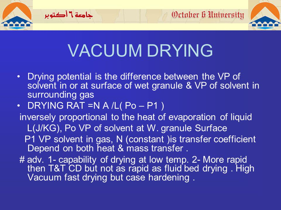 VACUUM DRYING Drying potential is the difference between the VP of solvent in or at surface of wet granule & VP of solvent in surrounding gas DRYING RAT =N A /L( Po – P1 ) inversely proportional to the heat of evaporation of liquid L(J/KG), Po VP of solvent at W.