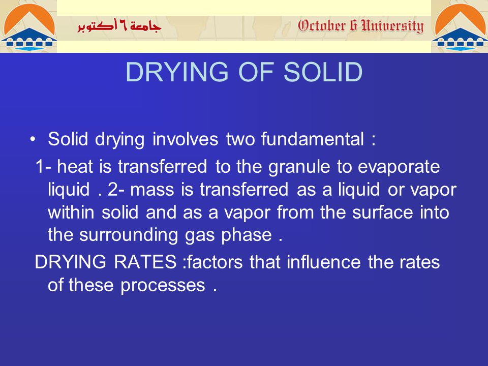 DRYING OF SOLID Solid drying involves two fundamental : 1- heat is transferred to the granule to evaporate liquid.