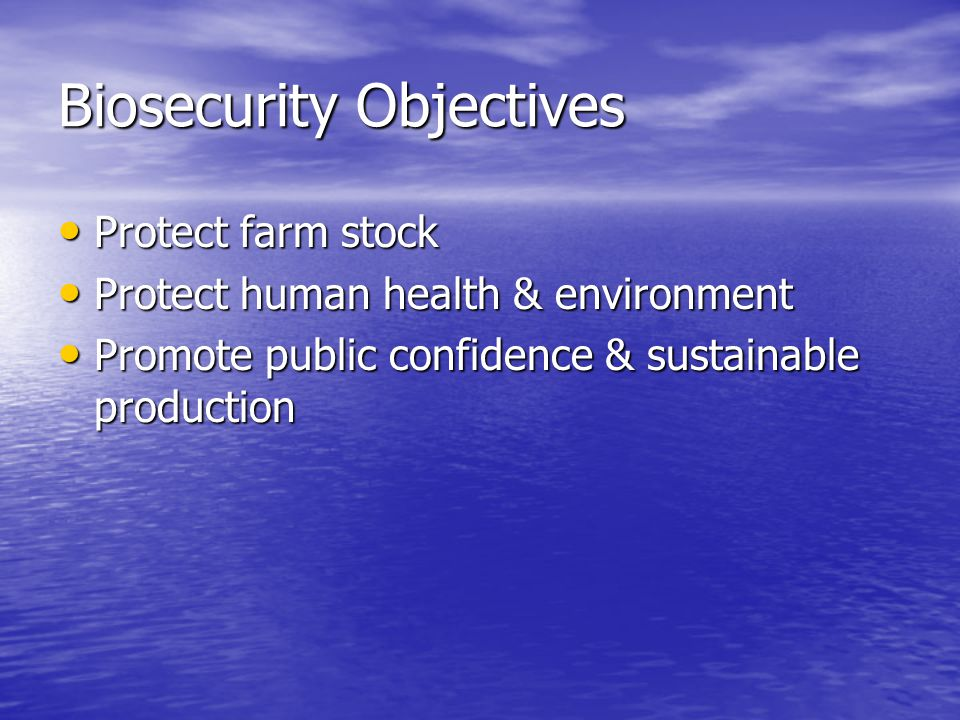 Biosecurity Objectives Protect farm stock Protect farm stock Protect human health & environment Protect human health & environment Promote public confidence & sustainable production Promote public confidence & sustainable production