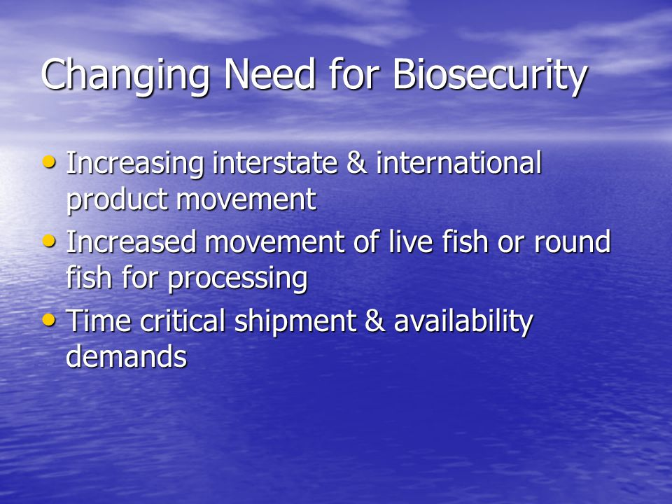 Changing Need for Biosecurity Increasing interstate & international product movement Increasing interstate & international product movement Increased movement of live fish or round fish for processing Increased movement of live fish or round fish for processing Time critical shipment & availability demands Time critical shipment & availability demands
