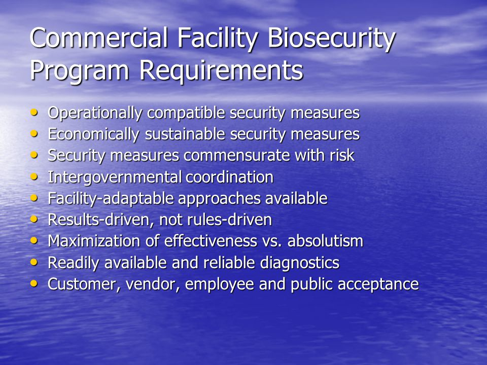 Commercial Facility Biosecurity Program Requirements Operationally compatible security measures Operationally compatible security measures Economically sustainable security measures Economically sustainable security measures Security measures commensurate with risk Security measures commensurate with risk Intergovernmental coordination Intergovernmental coordination Facility-adaptable approaches available Facility-adaptable approaches available Results-driven, not rules-driven Results-driven, not rules-driven Maximization of effectiveness vs.