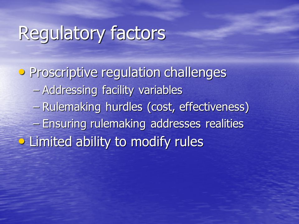Regulatory factors Proscriptive regulation challenges Proscriptive regulation challenges –Addressing facility variables –Rulemaking hurdles (cost, effectiveness) –Ensuring rulemaking addresses realities Limited ability to modify rules Limited ability to modify rules