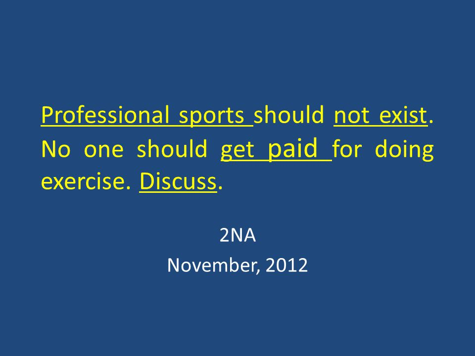 Professional sports should not exist. No one should get paid for doing exercise.