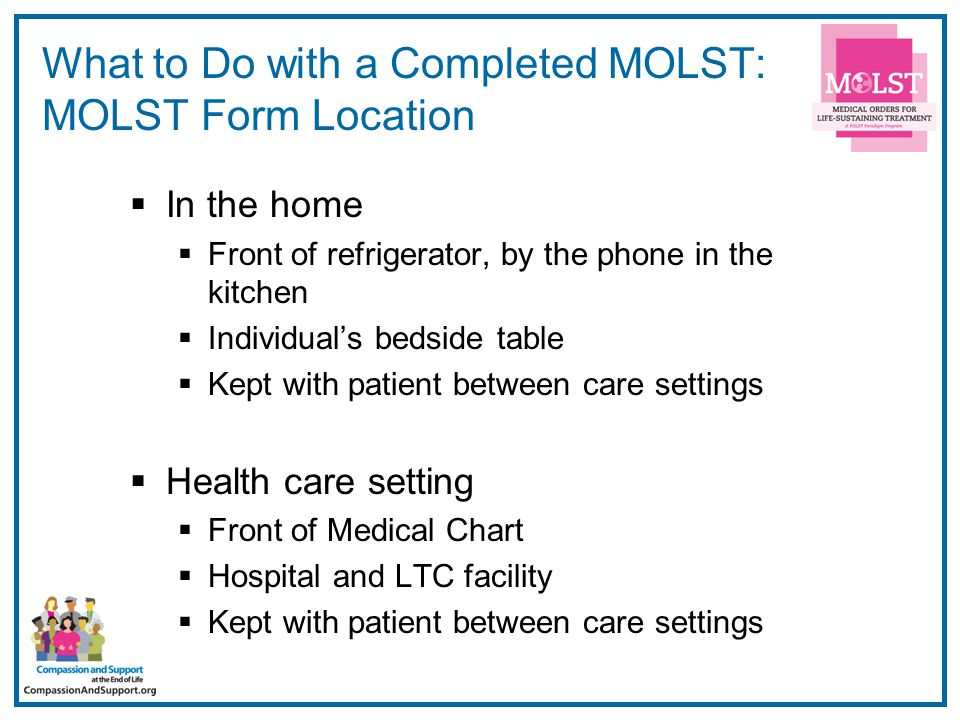 13 What to Do with a Completed MOLST: MOLST Form Location  In the home  Front of refrigerator, by the phone in the kitchen  Individual's bedside table  Kept with patient between care settings  Health care setting  Front of Medical Chart  Hospital and LTC facility  Kept with patient between care settings