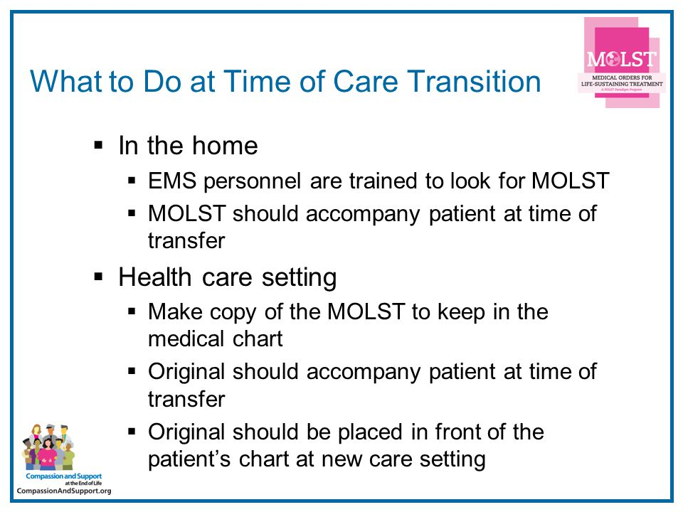 14 What to Do at Time of Care Transition  In the home  EMS personnel are trained to look for MOLST  MOLST should accompany patient at time of transfer  Health care setting  Make copy of the MOLST to keep in the medical chart  Original should accompany patient at time of transfer  Original should be placed in front of the patient's chart at new care setting