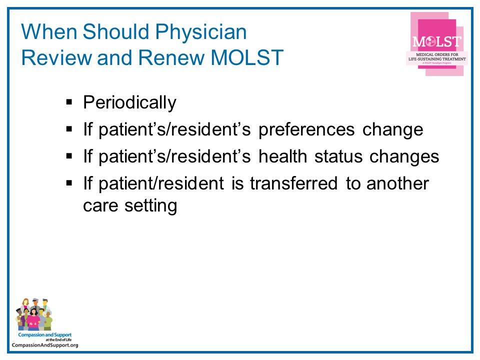 15 When Should Physician Review and Renew MOLST  Periodically  If patient's/resident's preferences change  If patient's/resident's health status changes  If patient/resident is transferred to another care setting