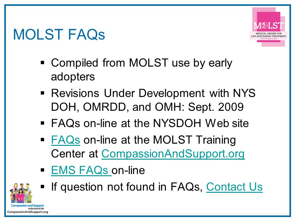 17 MOLST FAQs  Compiled from MOLST use by early adopters  Revisions Under Development with NYS DOH, OMRDD, and OMH: Sept.
