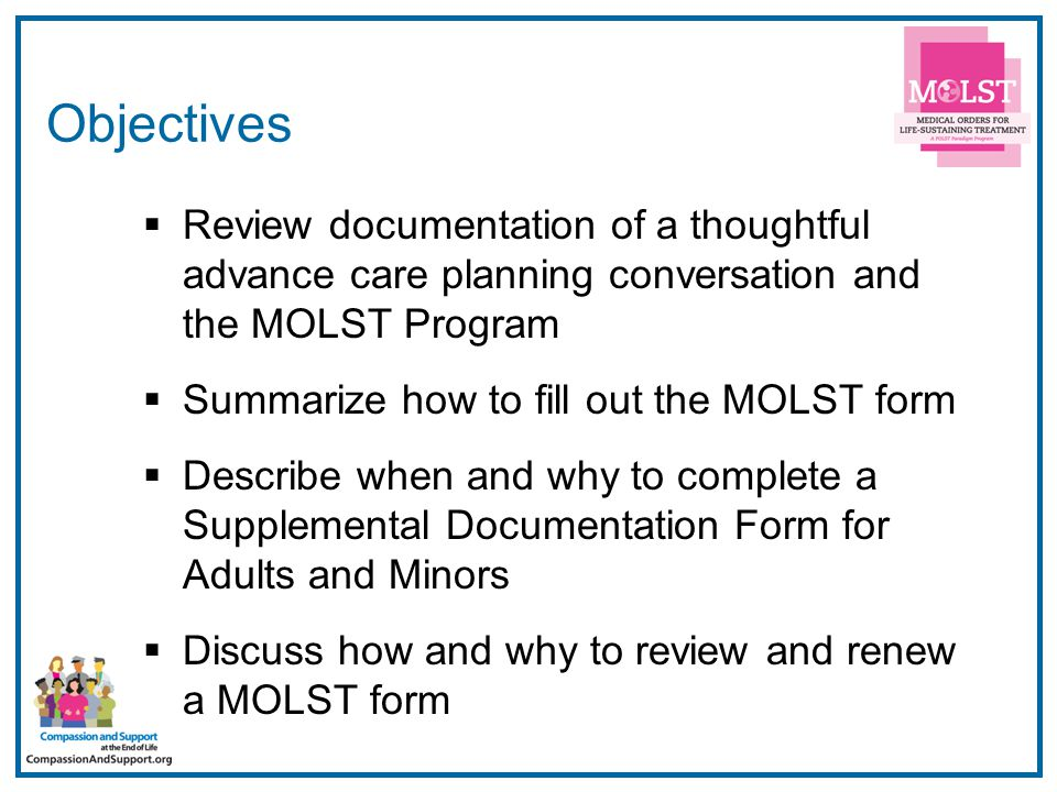 2 Objectives  Review documentation of a thoughtful advance care planning conversation and the MOLST Program  Summarize how to fill out the MOLST form  Describe when and why to complete a Supplemental Documentation Form for Adults and Minors  Discuss how and why to review and renew a MOLST form