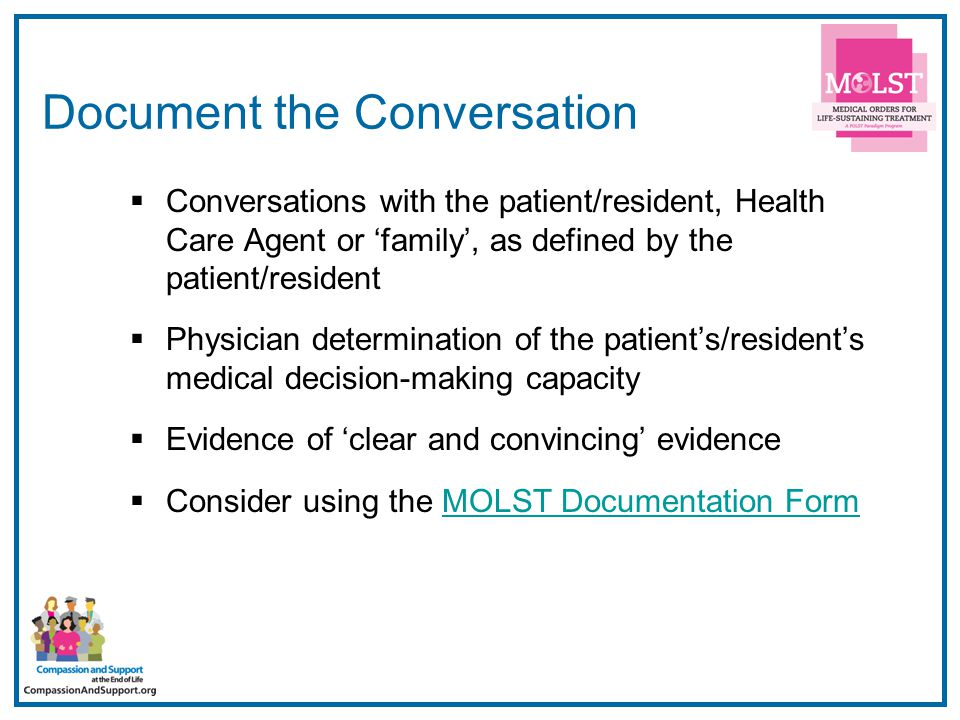 4 Document the Conversation  Conversations with the patient/resident, Health Care Agent or 'family', as defined by the patient/resident  Physician determination of the patient's/resident's medical decision-making capacity  Evidence of 'clear and convincing' evidence  Consider using the MOLST Documentation FormMOLST Documentation Form