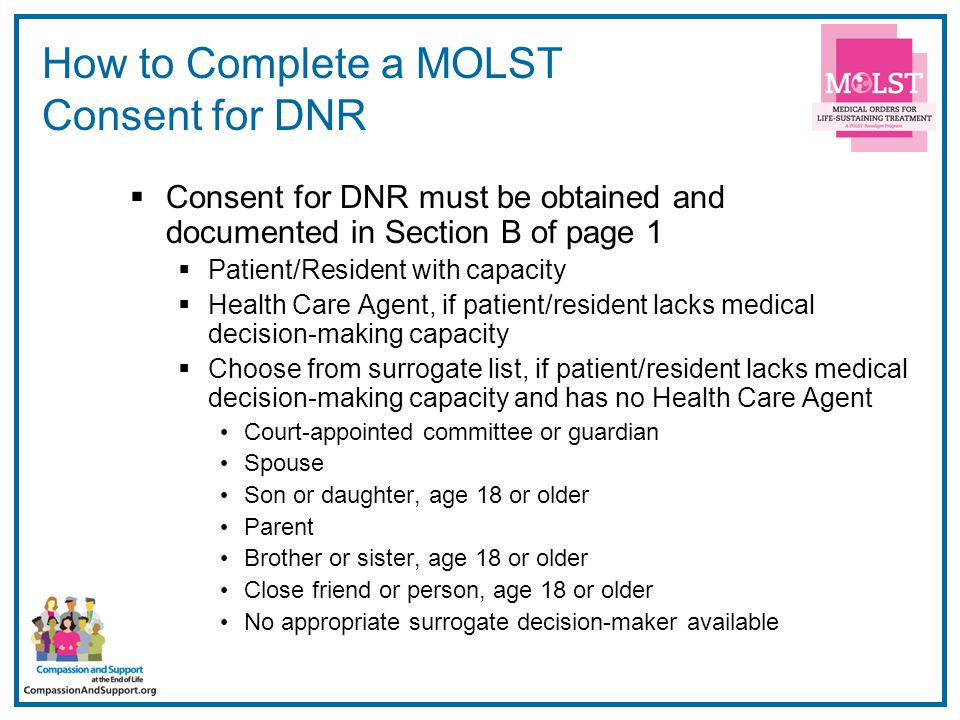 10 How to Complete a MOLST Consent for Life-Sustaining Treatment  Consent for Life-Sustaining Treatment must be obtained and documented in Section E  Patient/Resident with capacity  Health Care Agent if patient/resident lacks medical decision-making capacity  Person with clear and convincing evidence Living will Repeated oral expression  §1750-b Surrogate