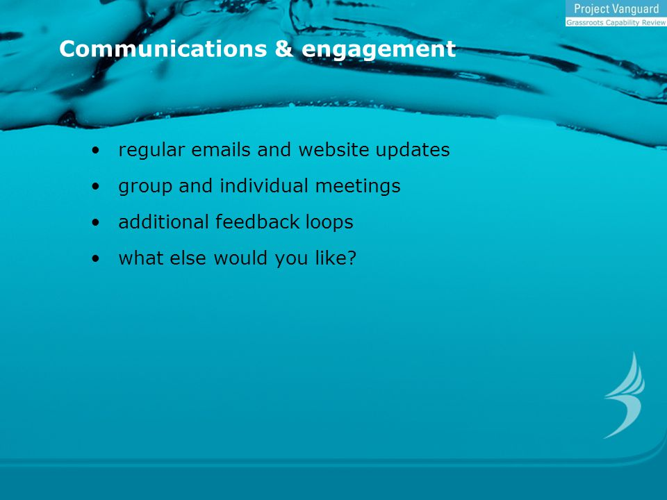 Communications & engagement regular emails and website updates group and individual meetings additional feedback loops what else would you like?