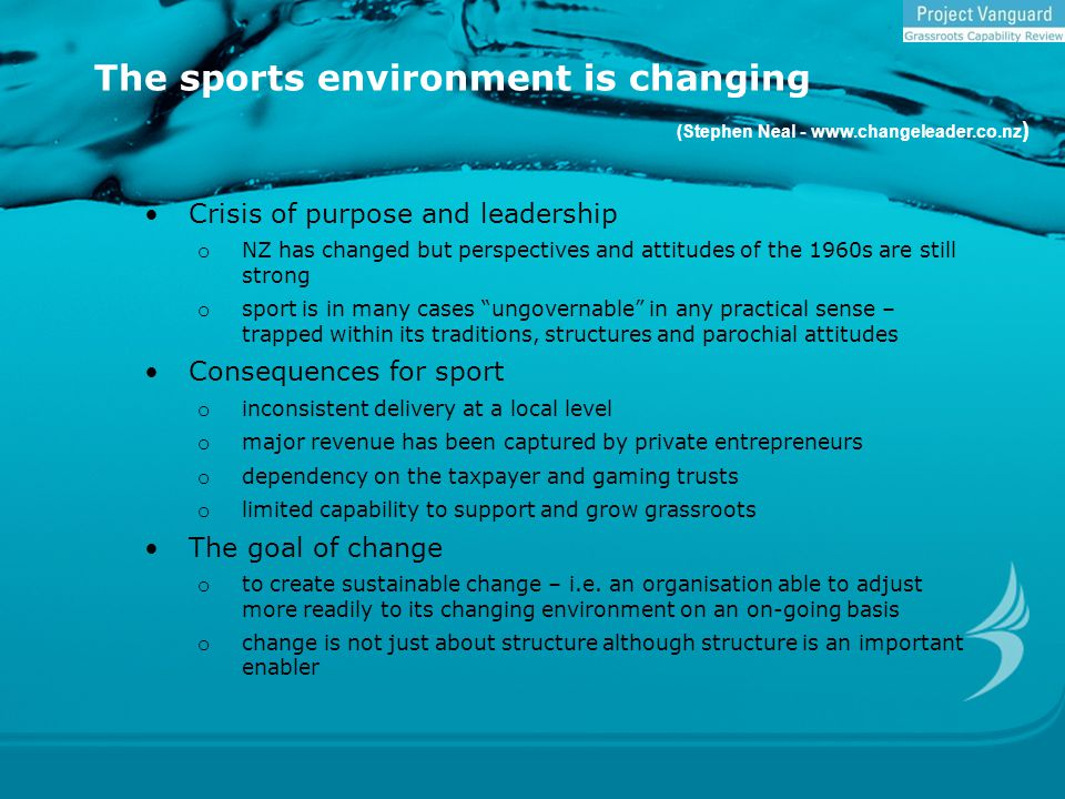 The sports environment is changing (Stephen Neal - www.changeleader.co.nz ) Crisis of purpose and leadership o NZ has changed but perspectives and attitudes of the 1960s are still strong o sport is in many cases ungovernable in any practical sense – trapped within its traditions, structures and parochial attitudes Consequences for sport o inconsistent delivery at a local level o major revenue has been captured by private entrepreneurs o dependency on the taxpayer and gaming trusts o limited capability to support and grow grassroots The goal of change o to create sustainable change – i.e.