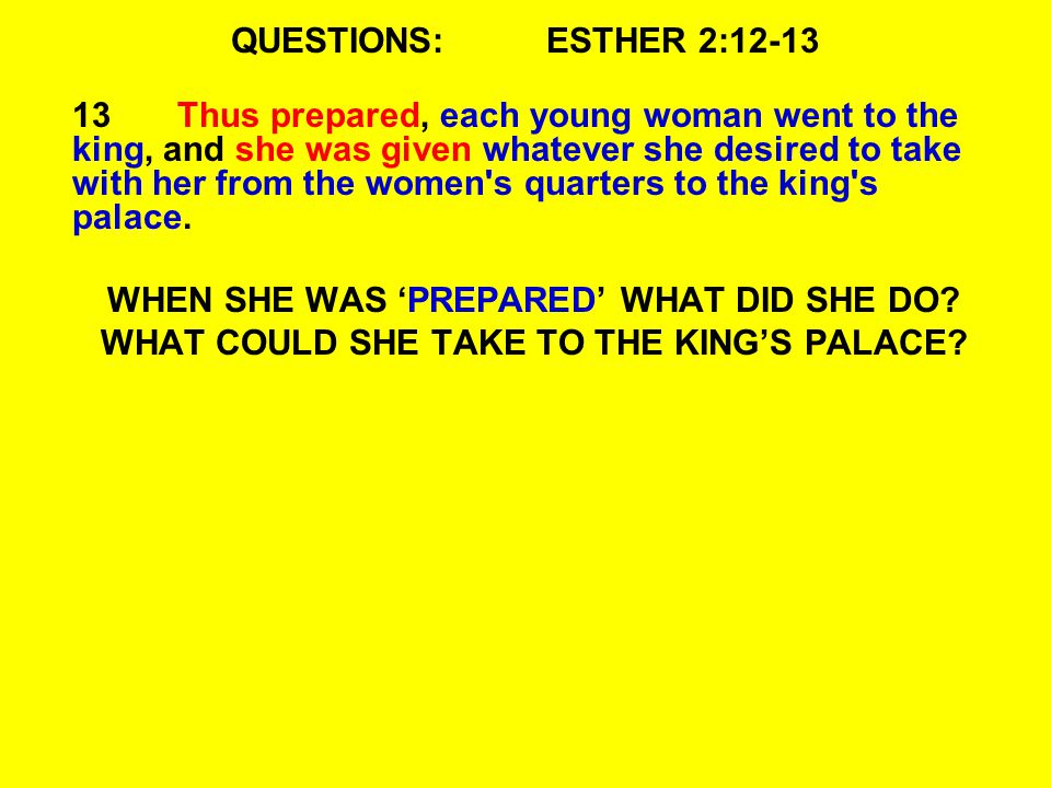 QUESTIONS:ESTHER 2:12-13 13Thus prepared, each young woman went to the king, and she was given whatever she desired to take with her from the women s quarters to the king s palace.