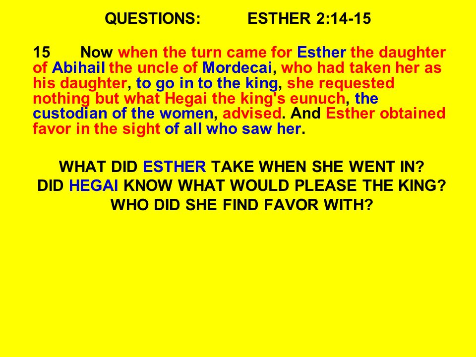 QUESTIONS:ESTHER 2:14-15 15Now when the turn came for Esther the daughter of Abihail the uncle of Mordecai, who had taken her as his daughter, to go in to the king, she requested nothing but what Hegai the king s eunuch, the custodian of the women, advised.