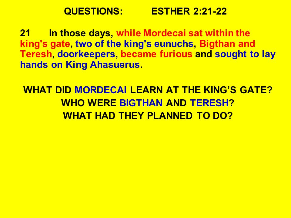 QUESTIONS:ESTHER 2:21-22 21In those days, while Mordecai sat within the king s gate, two of the king s eunuchs, Bigthan and Teresh, doorkeepers, became furious and sought to lay hands on King Ahasuerus.