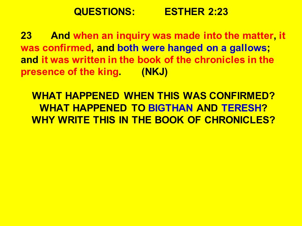 QUESTIONS:ESTHER 2:23 23And when an inquiry was made into the matter, it was confirmed, and both were hanged on a gallows; and it was written in the book of the chronicles in the presence of the king.(NKJ) WHAT HAPPENED WHEN THIS WAS CONFIRMED.