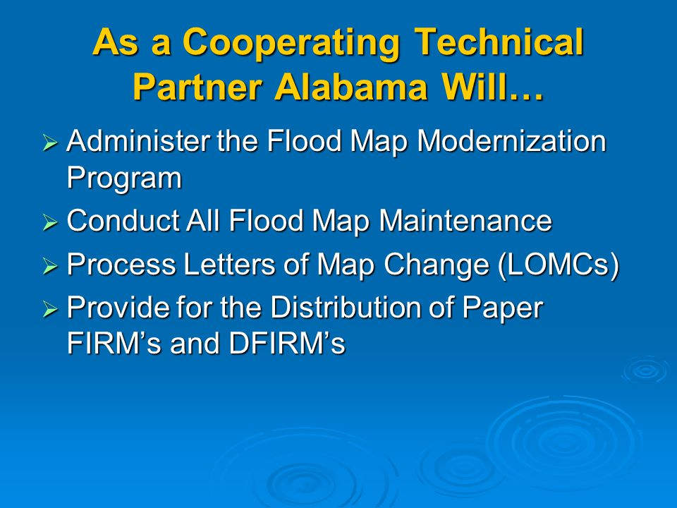 As a Cooperating Technical Partner Alabama Will…  Administer the Flood Map Modernization Program  Conduct All Flood Map Maintenance  Process Letters of Map Change (LOMCs)  Provide for the Distribution of Paper FIRM's and DFIRM's