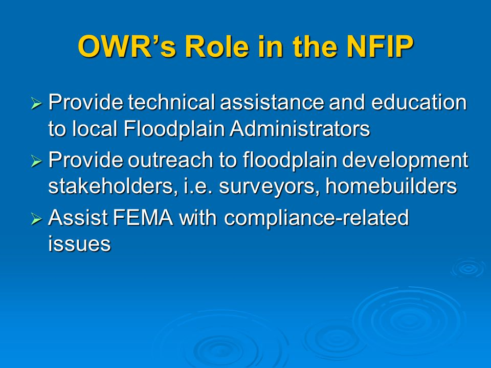 OWR's Role in the NFIP  Provide technical assistance and education to local Floodplain Administrators  Provide outreach to floodplain development stakeholders, i.e.