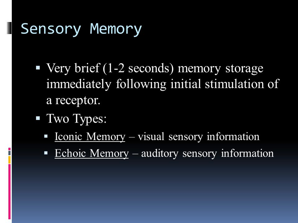 Sensory Memory  Very brief (1-2 seconds) memory storage immediately following initial stimulation of a receptor.
