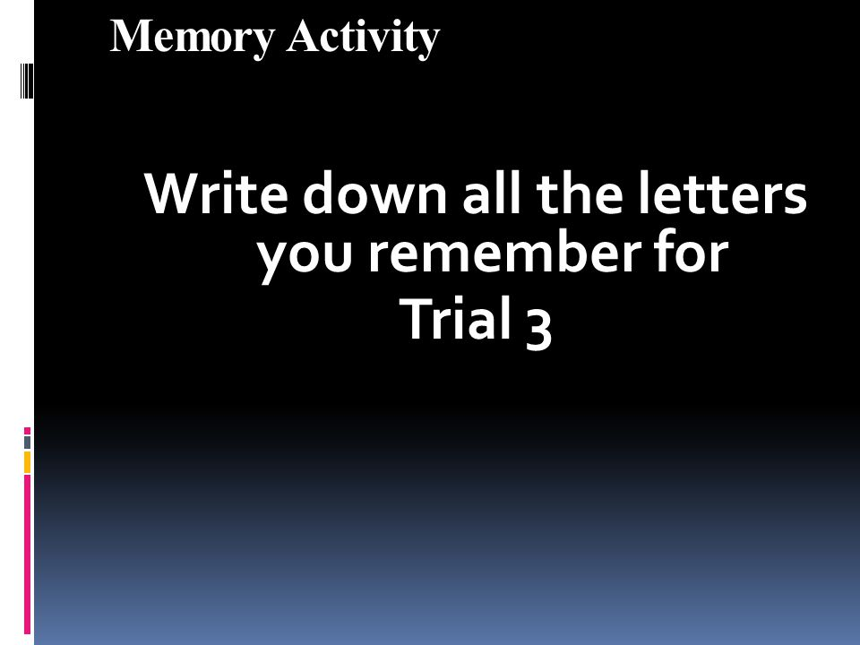 Memory Activity Write down all the letters you remember for Trial 3
