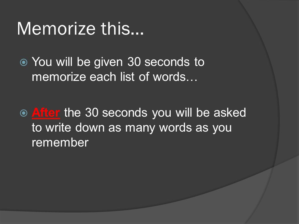 Memorize this…  You will be given 30 seconds to memorize each list of words…  After the 30 seconds you will be asked to write down as many words as you remember