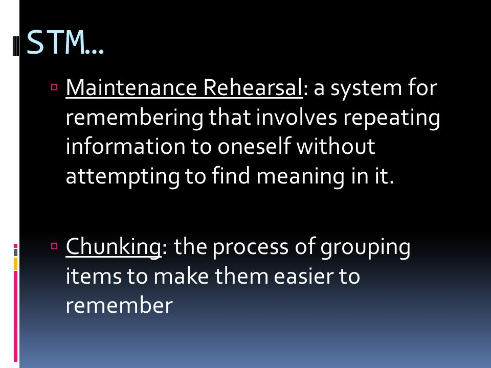 STM…  Maintenance Rehearsal: a system for remembering that involves repeating information to oneself without attempting to find meaning in it.