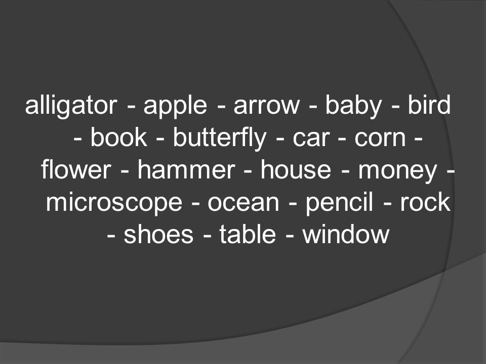 alligator - apple - arrow - baby - bird - book - butterfly - car - corn - flower - hammer - house - money - microscope - ocean - pencil - rock - shoes - table - window