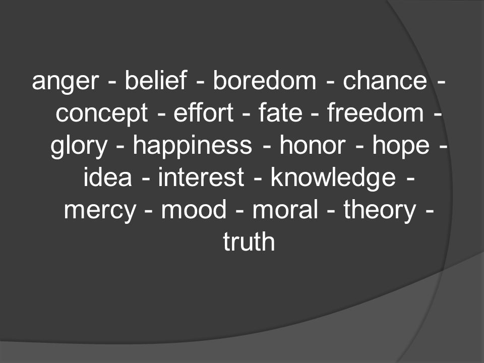 anger - belief - boredom - chance - concept - effort - fate - freedom - glory - happiness - honor - hope - idea - interest - knowledge - mercy - mood - moral - theory - truth