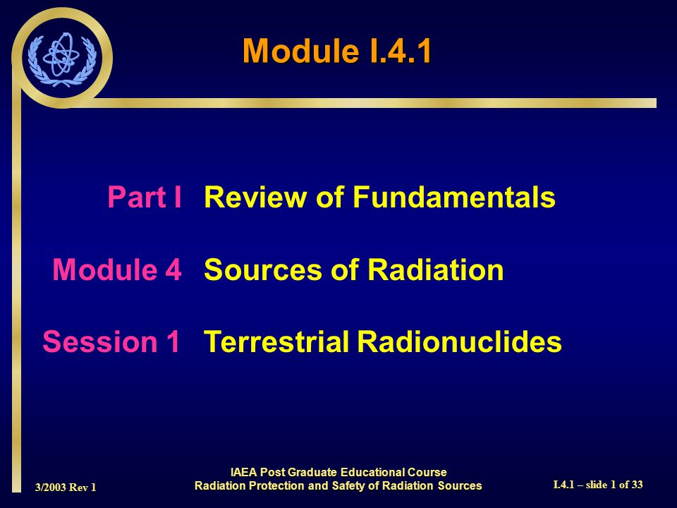 3/2003 Rev 1 I.4.1 – slide 1 of 33 Part I Review of Fundamentals Module 4Sources of Radiation Session 1Terrestrial Radionuclides Module I.4.1 IAEA Post Graduate Educational Course Radiation Protection and Safety of Radiation Sources