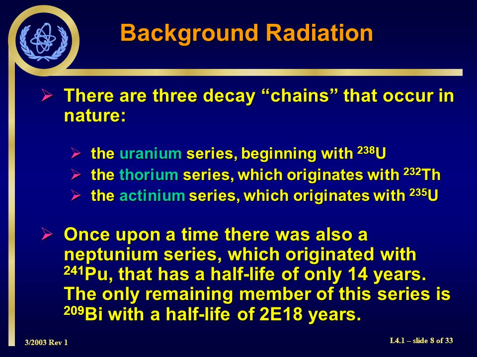 3/2003 Rev 1 I.4.1 – slide 8 of 33 Background Radiation  There are three decay chains that occur in nature:  the uranium series, beginning with 238 U  the thorium series, which originates with 232 Th  the actinium series, which originates with 235 U  Once upon a time there was also a neptunium series, which originated with 241 Pu, that has a half-life of only 14 years.