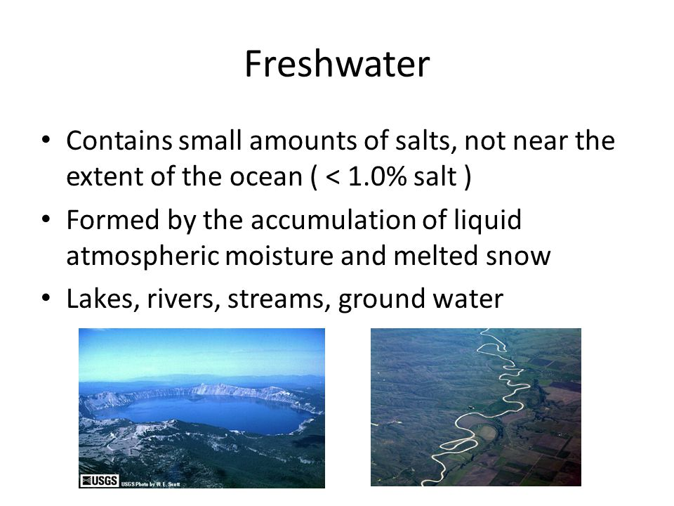 Freshwater Contains small amounts of salts, not near the extent of the ocean ( < 1.0% salt ) Formed by the accumulation of liquid atmospheric moisture and melted snow Lakes, rivers, streams, ground water