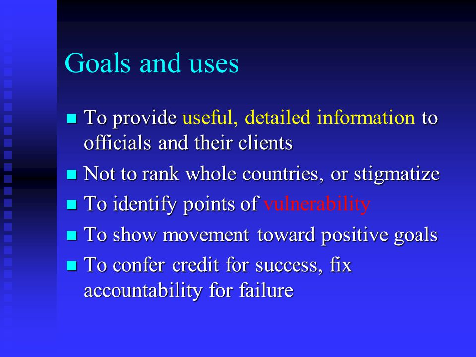 Goals and uses To provide to officials and their clients To provide useful, detailed information to officials and their clients Not to rank whole countries, or stigmatize Not to rank whole countries, or stigmatize To identify points of To identify points of vulnerability To show movement toward positive goals To show movement toward positive goals To confer credit for success, fix accountability for failure To confer credit for success, fix accountability for failure