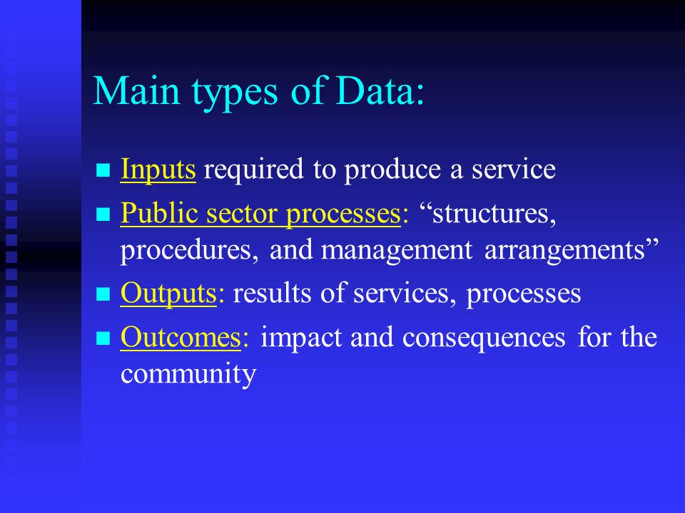 Main types of Data: Inputs required to produce a service Public sector processes: structures, procedures, and management arrangements Outputs: results of services, processes Outcomes: impact and consequences for the community