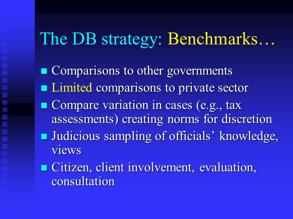The DB strategy: Benchmarks… Comparisons to other governments Comparisons to other governments comparisons to private sector Limited comparisons to private sector Compare variation in cases (e.g., tax assessments) creating norms for discretion Compare variation in cases (e.g., tax assessments) creating norms for discretion Judicious sampling of officials' knowledge, views Judicious sampling of officials' knowledge, views Citizen, client involvement, evaluation, consultation Citizen, client involvement, evaluation, consultation