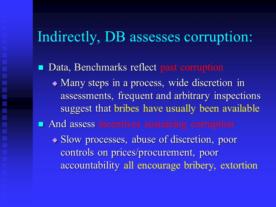 Indirectly, DB assesses corruption: Data, Benchmarks reflect Data, Benchmarks reflect past corruption  Many steps in a process, wide discretion in assessments, frequent and arbitrary inspections suggest that  Many steps in a process, wide discretion in assessments, frequent and arbitrary inspections suggest that bribes have usually been available And assess And assess incentives sustaining corruption  Slow processes, abuse of discretion, poor controls on prices/procurement, poor accountability  Slow processes, abuse of discretion, poor controls on prices/procurement, poor accountability all encourage bribery, extortion