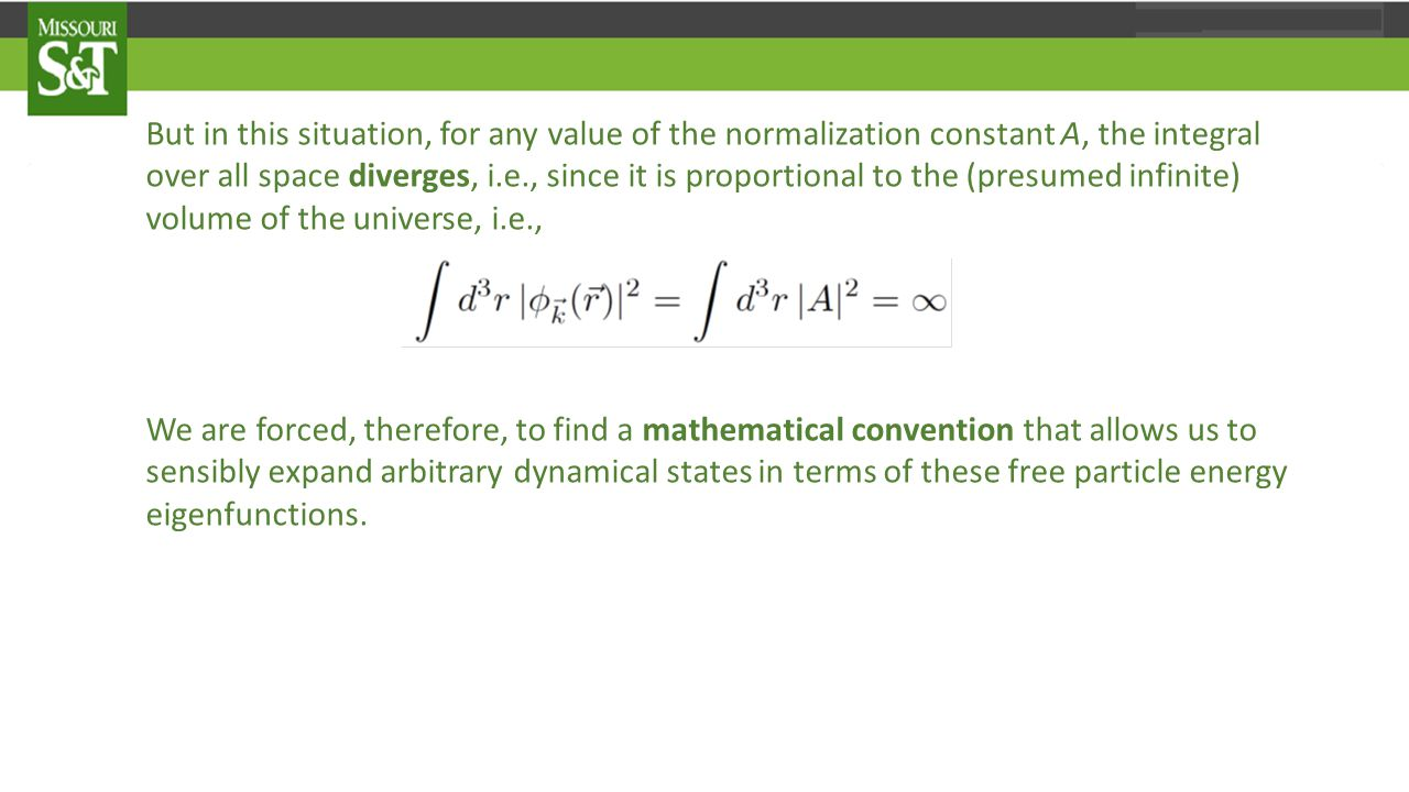 But in this situation, for any value of the normalization constant A, the integral over all space diverges, i.e., since it is proportional to the (presumed infinite) volume of the universe, i.e., We are forced, therefore, to find a mathematical convention that allows us to sensibly expand arbitrary dynamical states in terms of these free particle energy eigenfunctions.