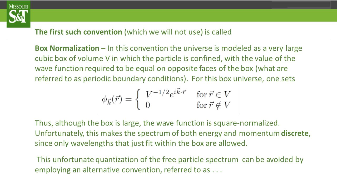 The first such convention (which we will not use) is called Box Normalization – In this convention the universe is modeled as a very large cubic box of volume V in which the particle is confined, with the value of the wave function required to be equal on opposite faces of the box (what are referred to as periodic boundary conditions).