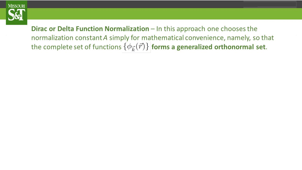 Dirac or Delta Function Normalization – In this approach one chooses the normalization constant A simply for mathematical convenience, namely, so that the complete set of functions forms a generalized orthonormal set.