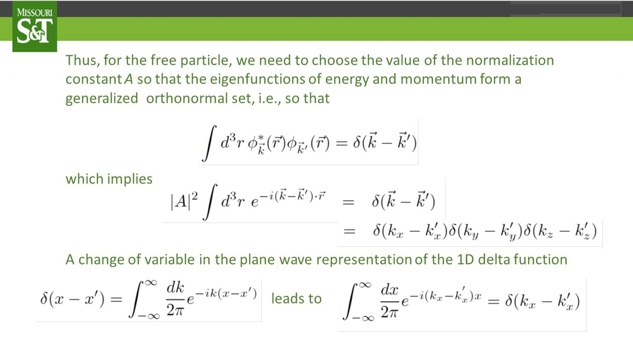 Thus, for the free particle, we need to choose the value of the normalization constant A so that the eigenfunctions of energy and momentum form a generalized orthonormal set, i.e., so that which implies A change of variable in the plane wave representation of the 1D delta function leads to