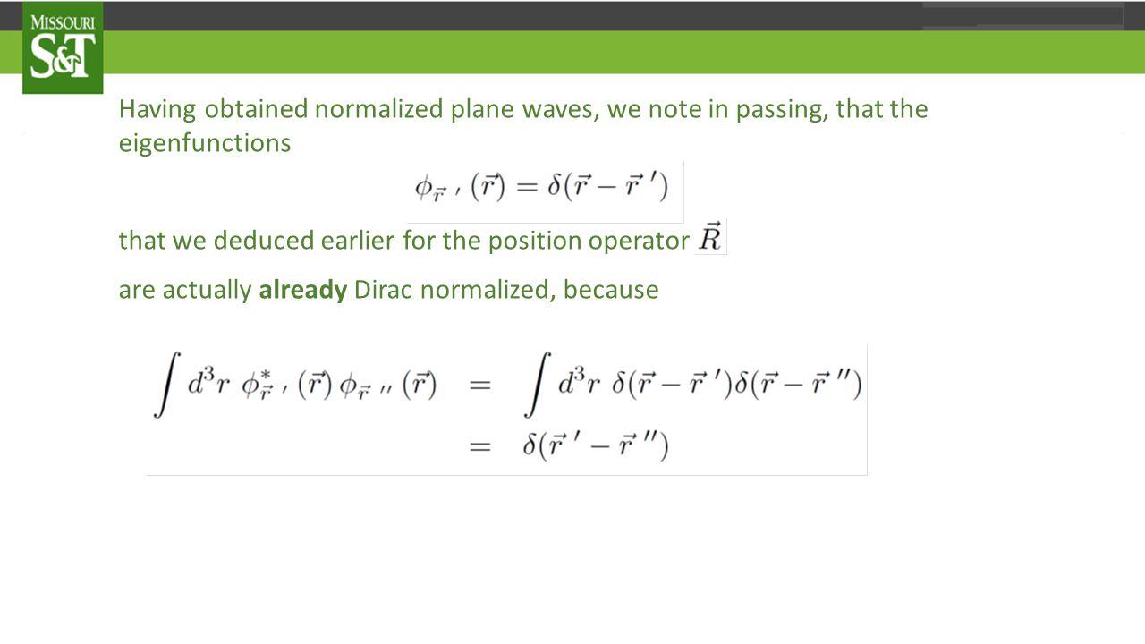 Having obtained normalized plane waves, we note in passing, that the eigenfunctions that we deduced earlier for the position operator are actually already Dirac normalized, because which is readily observed to be an example of the Dirac normalization condition.