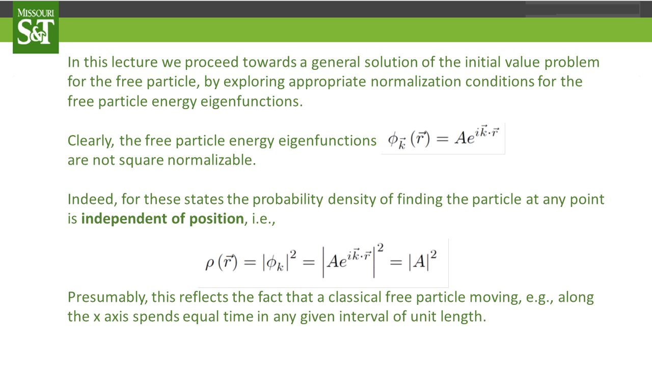 In this lecture we proceed towards a general solution of the initial value problem for the free particle, by exploring appropriate normalization conditions for the free particle energy eigenfunctions.