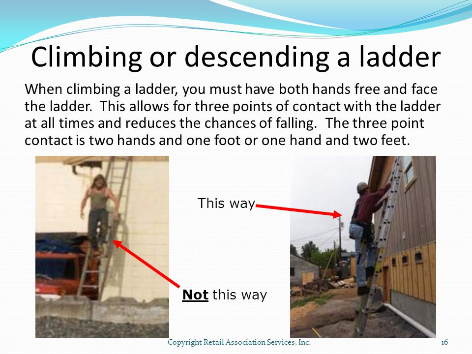 Climbing or descending a ladder When climbing a ladder, you must have both hands free and face the ladder. This allows for three points of contact wit