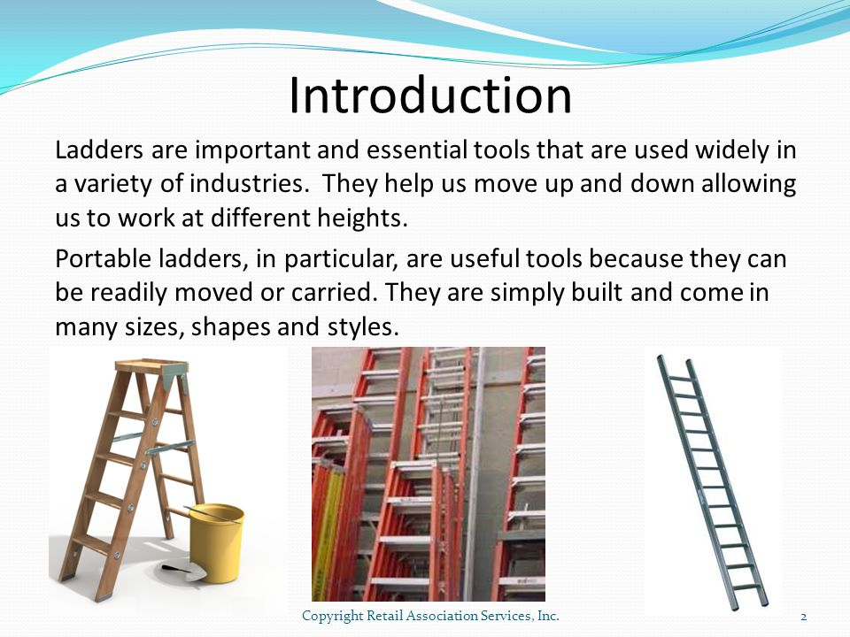 Introduction Ladders are important and essential tools that are used widely in a variety of industries. They help us move up and down allowing us to w