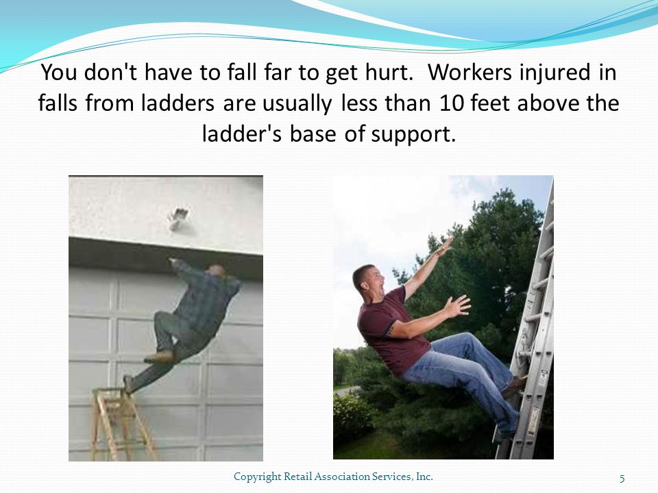 You don't have to fall far to get hurt. Workers injured in falls from ladders are usually less than 10 feet above the ladder's base of support. 5Copyr