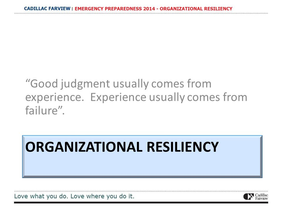 "ORGANIZATIONAL RESILIENCY ""Good judgment usually comes from experience. Experience usually comes from failure""."