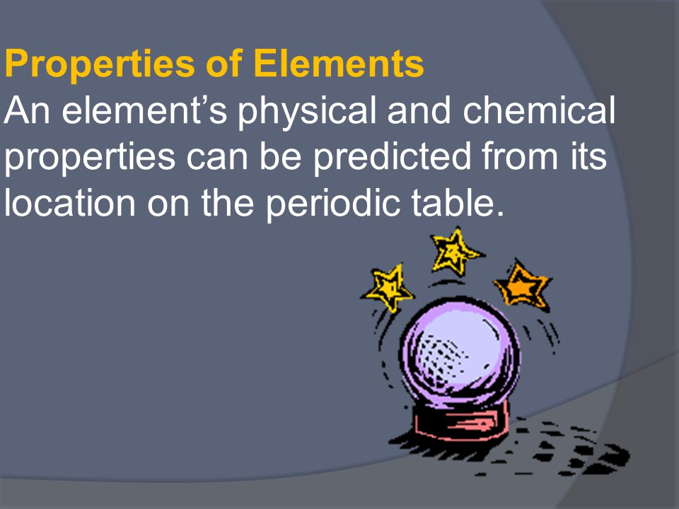 Properties of Elements An element's physical and chemical properties can be predicted from its location on the periodic table.