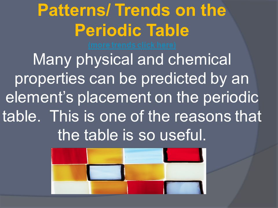 Patterns/ Trends on the Periodic Table (more trends click here) Many physical and chemical properties can be predicted by an element's placement on th