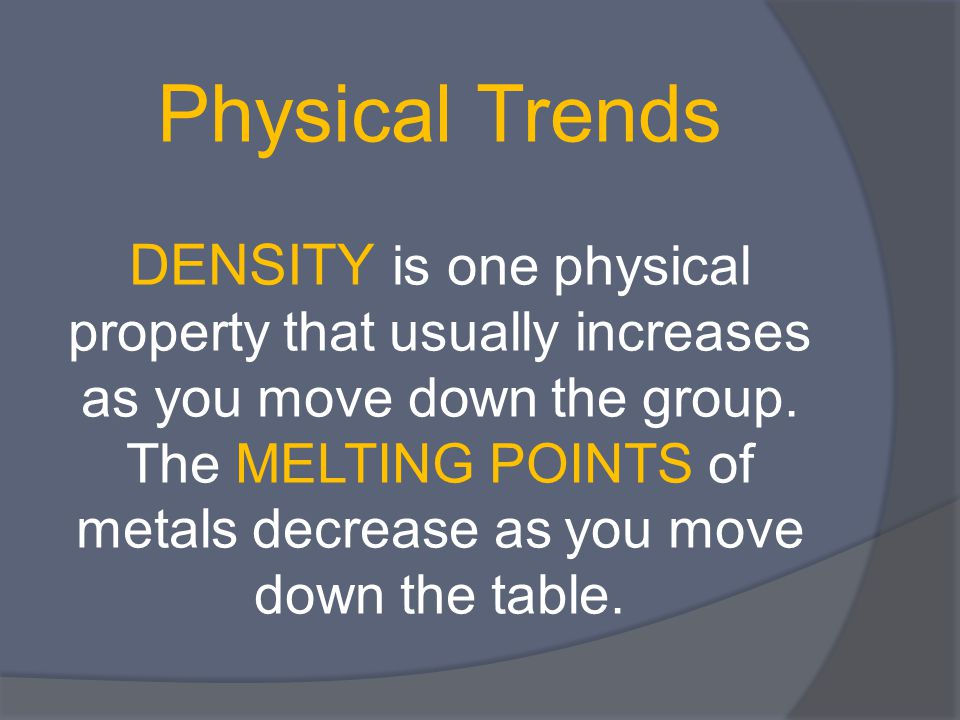Physical Trends DENSITY is one physical property that usually increases as you move down the group. The MELTING POINTS of metals decrease as you move