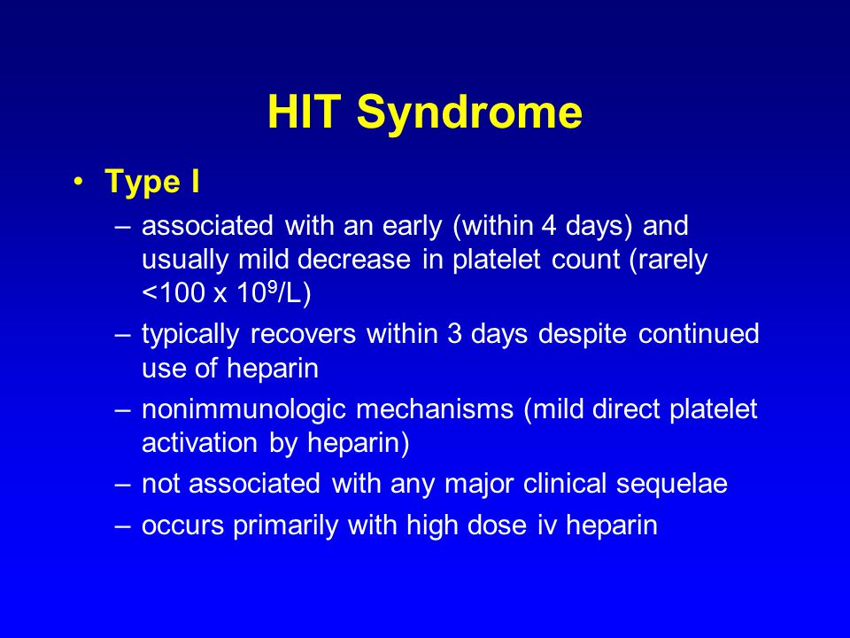 HIT Syndrome Type I –associated with an early (within 4 days) and usually mild decrease in platelet count (rarely <100 x 10 9 /L) –typically recovers within 3 days despite continued use of heparin –nonimmunologic mechanisms (mild direct platelet activation by heparin) –not associated with any major clinical sequelae –occurs primarily with high dose iv heparin