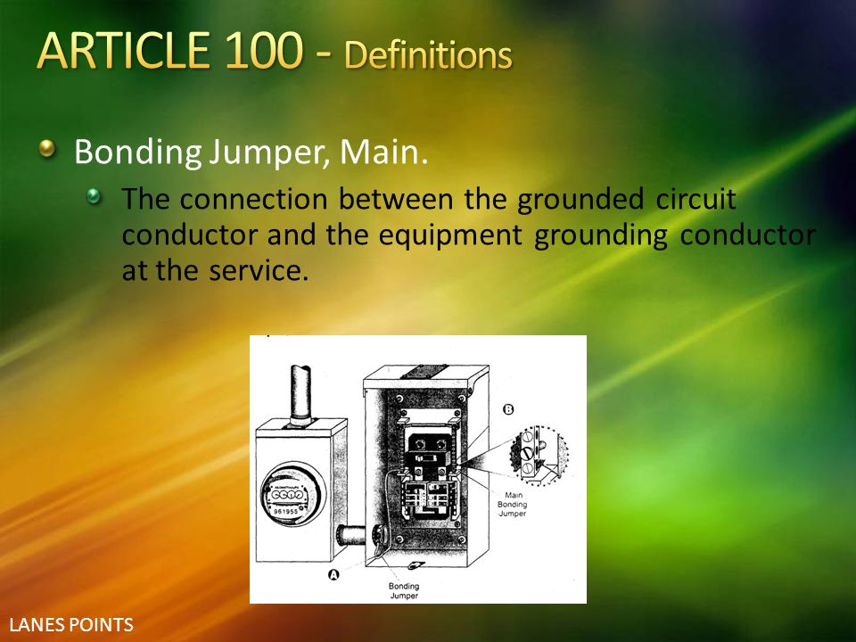 LANES POINTS Bonding Jumper, Main. The connection between the grounded circuit conductor and the equipment grounding conductor at the service.